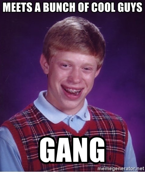 Bad Luck Brian - meets a bunch of cool guys gang