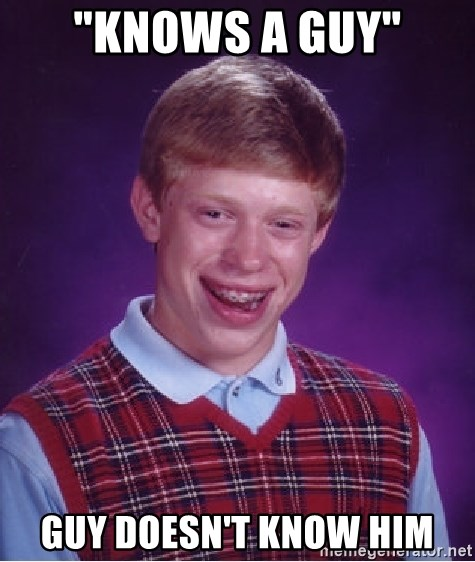 "Bad Luck Brian - ""knows a guy"" guy doesn't know him"