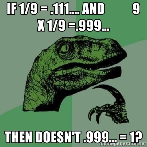 Philosoraptor - if 1/9 = .111.... and           9 x 1/9 =.999... then doesn't .999... = 1?