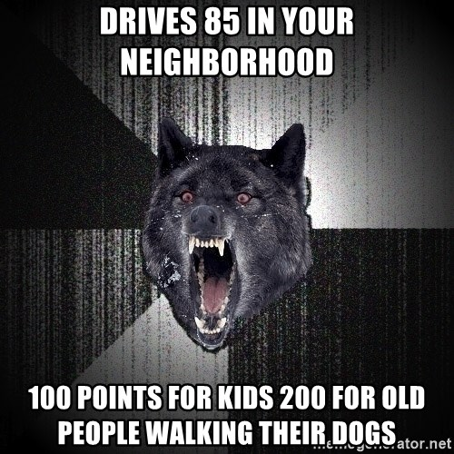 Insanity Wolf - Drives 85 in your neighborhood 100 points for kids 200 for old people walking their dogs