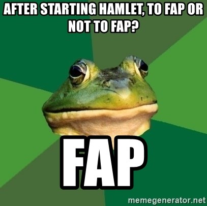 Foul Bachelor Frog - after starting hamlet, to fap or not to fap? FAP