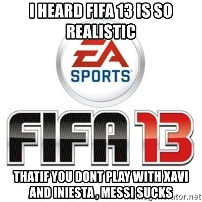 I heard fifa 13 is so real - i heard fifa 13 is so realistic thatif you dont play with xavi and iniesta , messi sucks
