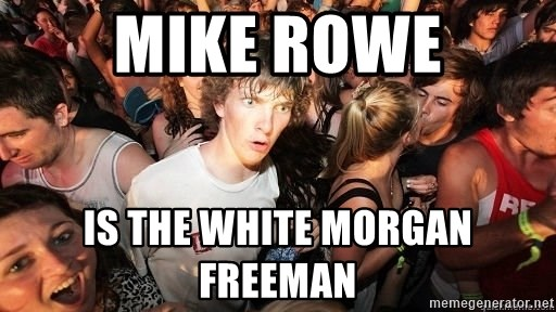 Sudden Realization Ralph - Mike Rowe IS THE WHITE MORGAN FREEMAN