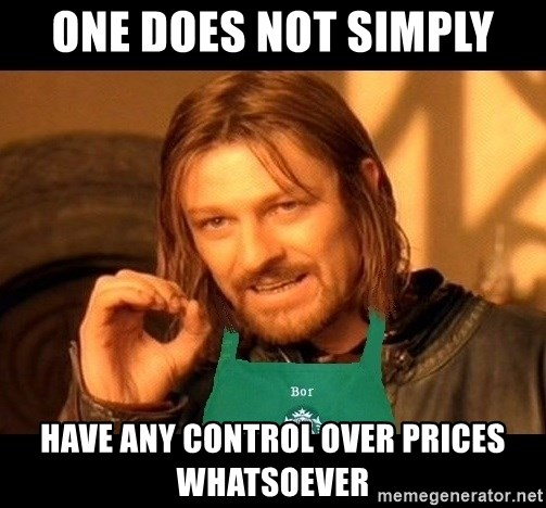 Barista Boromir - one does not simply have any control over prices whatsoever