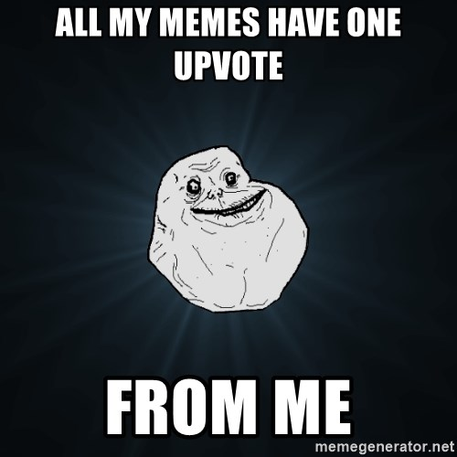 Forever Alone - all my memes have one upvote from me