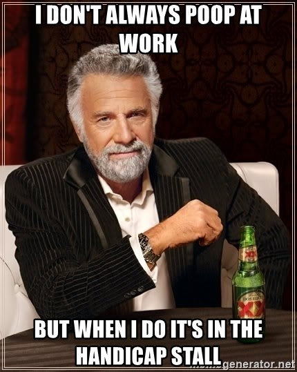 The Most Interesting Man In The World - I don't always poop at work but when I do it's in the handicap stall