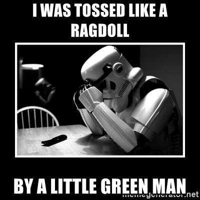 Sad Trooper - i was tossed like a ragdoll by a little green man