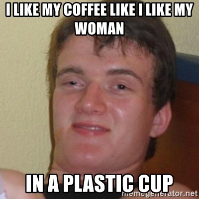 Stoner Stanley - i like my coffee like i like my woman in a plastic cup
