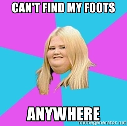Fat Girl - can't find my foots anywhere