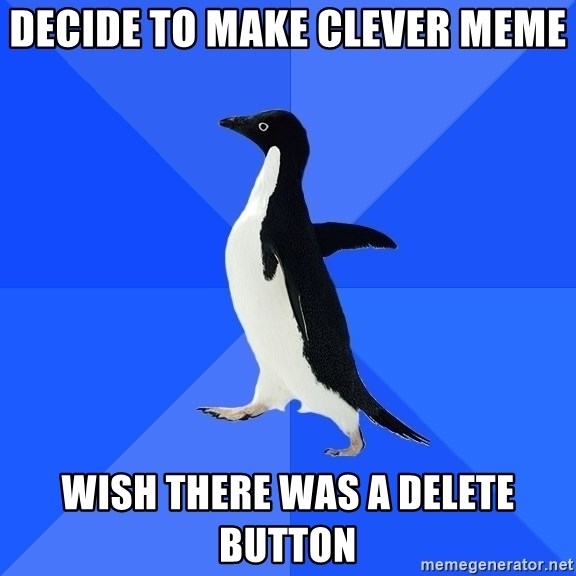 Socially Awkward Penguin - Decide to make clever meme wish there was a delete button