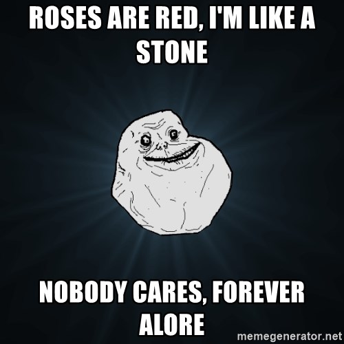 Forever Alone - roses are red, i'm like a stone nobody cares, forever alore