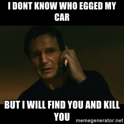 liam neeson taken - i Dont know who egged my car but i will find you and kill you