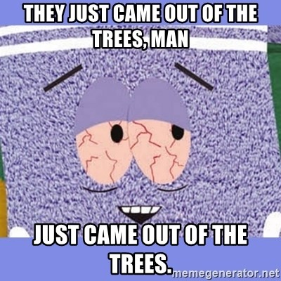 Towelie - They just came out of the trees, man Just came out of the trees.