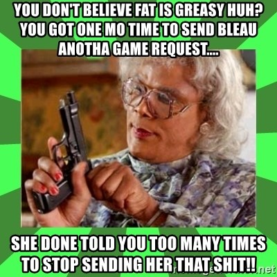 Madea - You don't believe fat is greasy huh? You got one mo time to send Bleau anotha game request.... She done told you tOo many times to stop sending her that shit!!