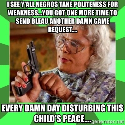 Madea - I SEE Y'ALL NEGROS TAKE POLITENESS FOR WEAKNESS...YOU GOT ONE MORE TIME TO SEND BLEAU ANOTHER DAMN GAME REQUEST.... EVERY DAMN DAY DISTURBING THIS CHILD'S PEACE....