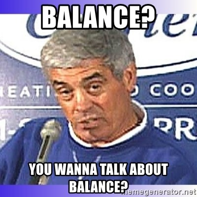 jim mora - Balance? You wanna talk about balance?
