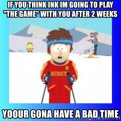 """super cool ski instructor - if you think ink im going to play """"the game"""" with you after 2 weeks Yoour gona have a bad time"""