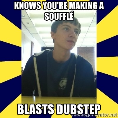 Backstabbing Billy - knows you're making a soufflé blasts dubstep