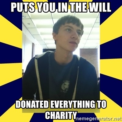 Backstabbing Billy - puts you in the will donated everything to charity