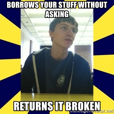 Backstabbing Billy - Borrows your stuff without asking returns it broken