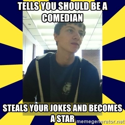 Backstabbing Billy - tells you should be a comedian steals your jokes and becomes a star