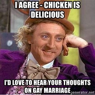 Willy Wonka - i agree - chicken is delicious i'd love to hear your thoughts on gay marriage