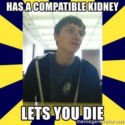 Backstabbing Billy - has a compatible kidney lets you die