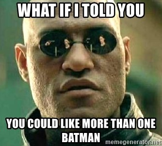 What if I told you / Matrix Morpheus - WHAT IF I TOLD YOU YOU COULD LIKE MORE THAN ONE BATMAN