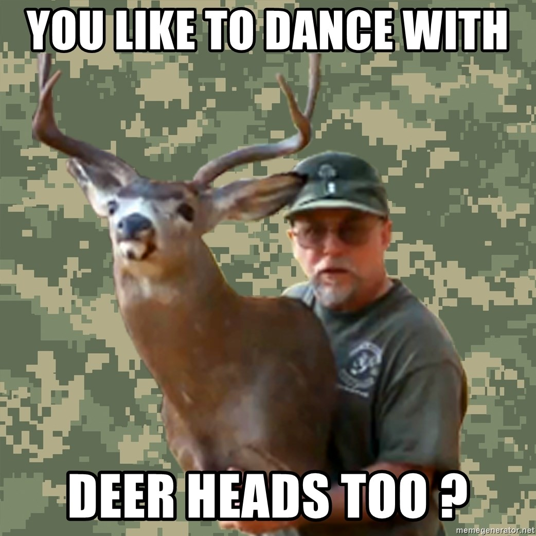 Chuck Testa Nope - you like to dance with  deer heads too ?
