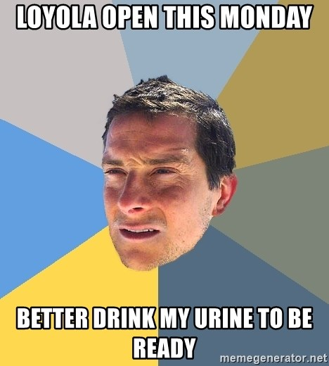 Bear Grylls - Loyola open this monday better drink my urine to be ready