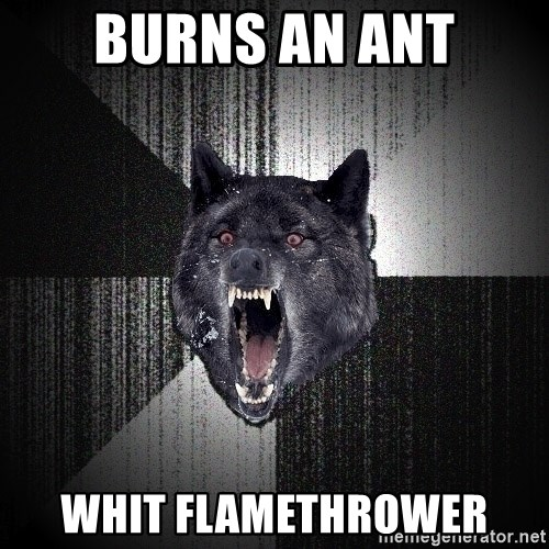 Insanity Wolf - burns an ant whit flamethrower