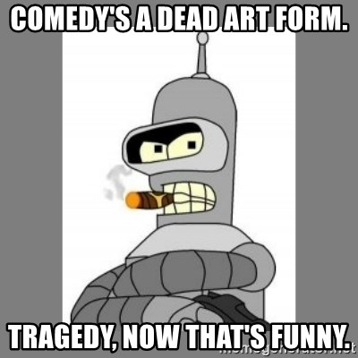 Futurama - Bender Bending Rodriguez - comedy's a dead art form. tragedy, now that's funny.