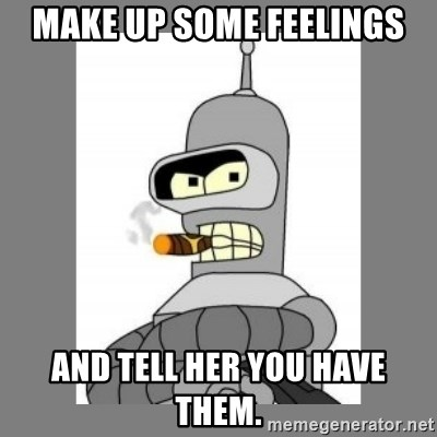 Futurama - Bender Bending Rodriguez - make up some feelings and tell her you have them.