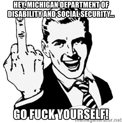 Lol Fuck You - hey, michigan department of disability and social security... go fuck yourself!