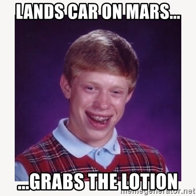 nerdy kid lolz - Lands car on Mars... ...grabs the lotion