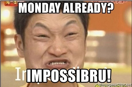 Impossibru Guy - Monday already?   IMpossibru!