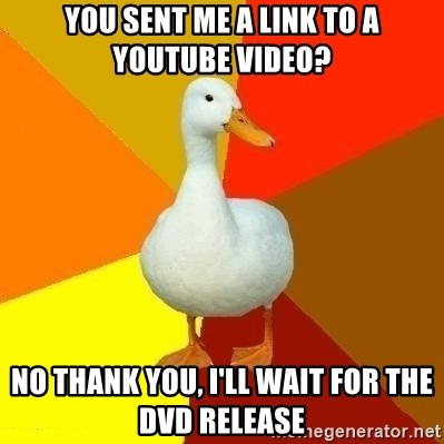 Technologically Impaired Duck - You sent me a link to a youtube video? No thank you, i'll wait for the dvd release