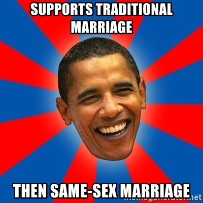 Obama - Supports traditional marriage then same-sex marriage