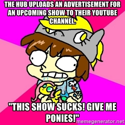 """rabid idiot brony - the hub uploads an advertisement for an upcoming show TO THEIR YOUTUBE CHANNEL. """"this show sucks! give me ponies!"""""""