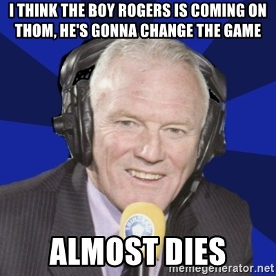Optimistic Eddie Gray  - i think the boy rogers is coming on thom, he's gonna change the game almost dies