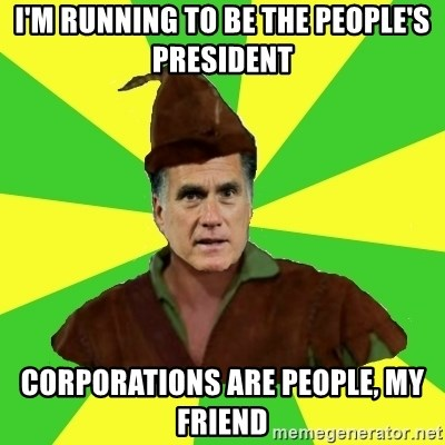 RomneyHood - I'm running to be the people's president corporations are people, my friend
