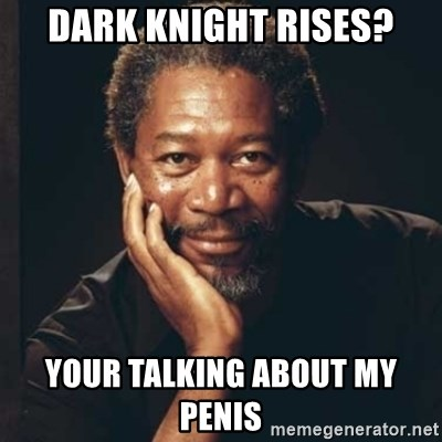 Morgan Freeman - dark knight rises? your talking about my penis