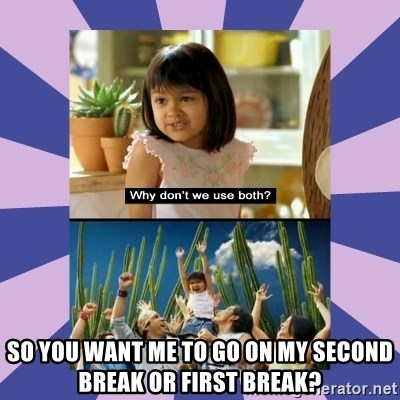 Why don't we use both girl - SO YOU WANT ME TO GO ON MY second break or first break?