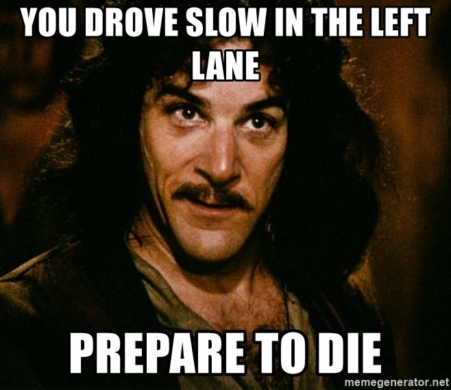 Inigo Montoya - you drove slow in the left lane prepare to die