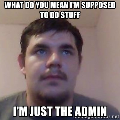 Ash the brit - What do you mean i'm supposed to do stuff i'm just the admin