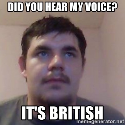 Ash the brit - did you hear my voice? it's british
