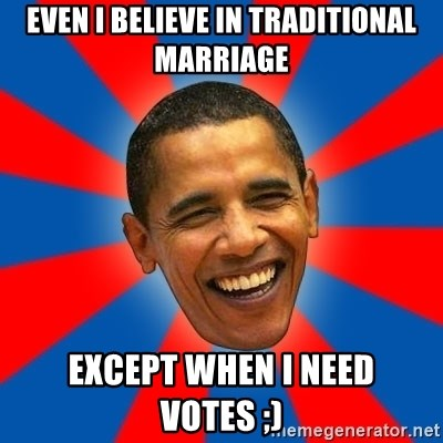 Obama - Even I believe in traditional marriage Except when i need votes ;)