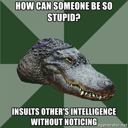 Aspie Alligator - how can someone be so stupid? insults other's intelligence without noticing