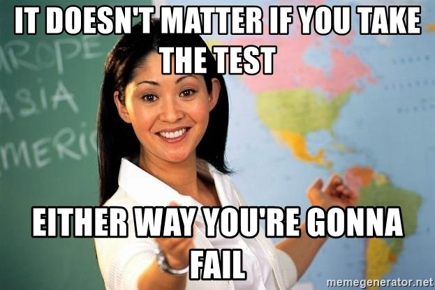 Unhelpful High School Teacher - it doesn't matter if you take the test either way you're gonna fail