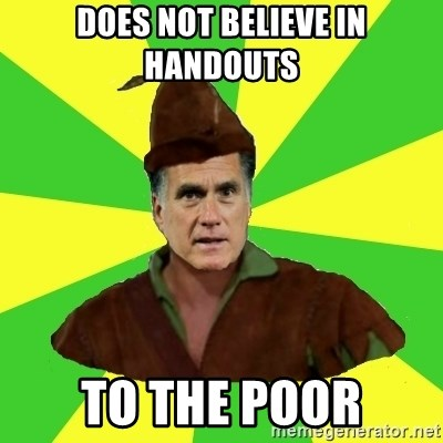 RomneyHood - Does not believe in handouts TO THE POOR